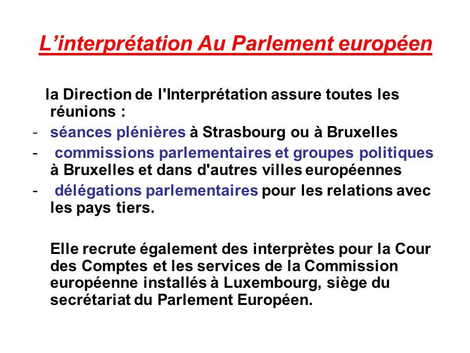 Linterprétation Au Parlement européen la Direction de l Interprétation assure toutes les réunions : -séances plénières à Strasbourg ou à Bruxelles - commissions parlementaires et groupes politiques à Bruxelles et dans d autres villes européennes - délégations parlementaires pour les relations avec les pays tiers.