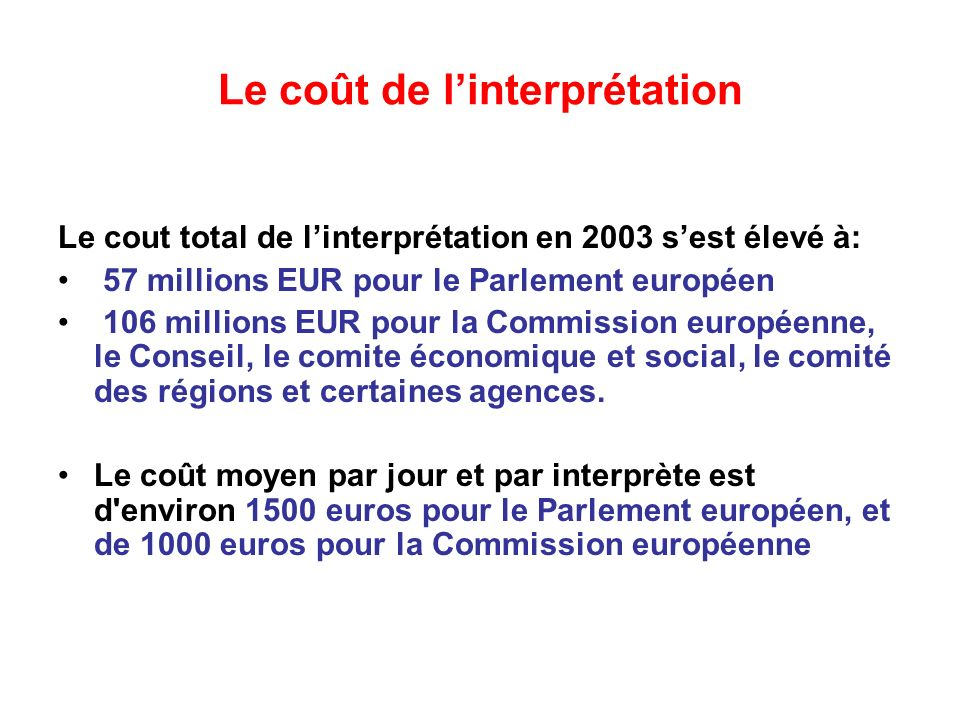 Le coût de linterprétation Le cout total de linterprétation en 2003 sest élevé à: 57 millions EUR pour le Parlement européen 106 millions EUR pour la Commission européenne, le Conseil, le comite économique et social, le comité des régions et certaines agences.