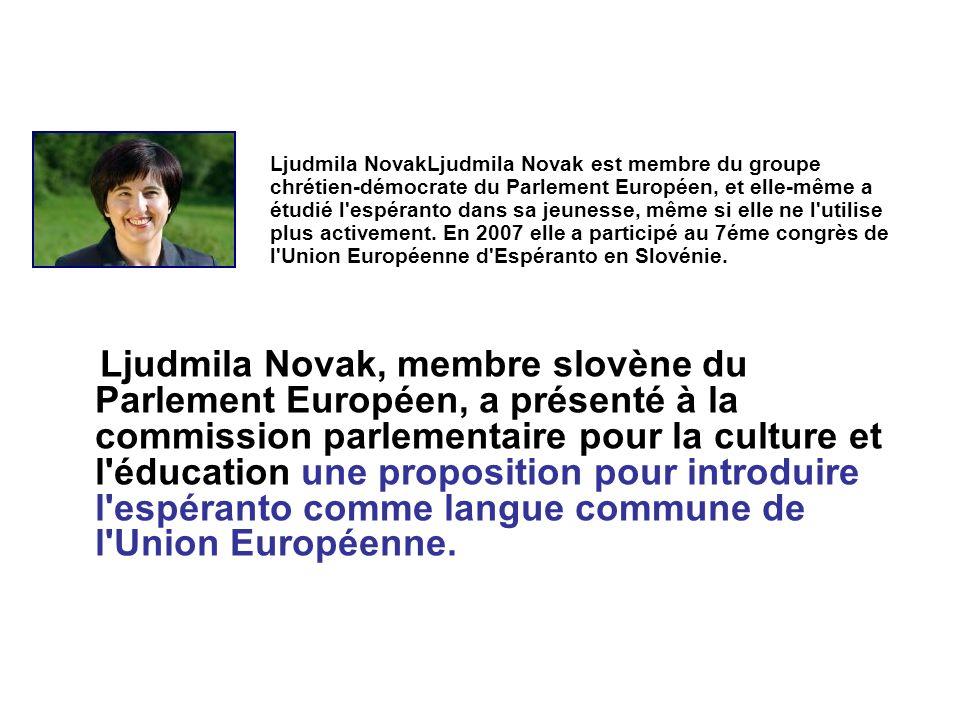 Ljudmila Novak, membre slovène du Parlement Européen, a présenté à la commission parlementaire pour la culture et l éducation une proposition pour introduire l espéranto comme langue commune de l Union Européenne.