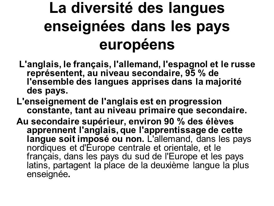 La diversité des langues enseignées dans les pays européens L anglais, le français, l allemand, l espagnol et le russe représentent, au niveau secondaire, 95 % de l ensemble des langues apprises dans la majorité des pays.
