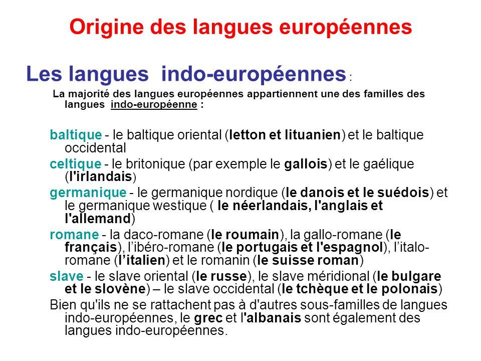 Origine des langues européennes Les langues indo-européennes : La majorité des langues européennes appartiennent une des familles des langues indo-européenne : baltique - le baltique oriental (letton et lituanien) et le baltique occidental celtique - le britonique (par exemple le gallois) et le gaélique (l irlandais ) germanique - le germanique nordique (le danois et le suédois) et le germanique westique ( le néerlandais, l anglais et l allemand) romane - la daco-romane (le roumain), la gallo-romane (le français), libéro-romane (le portugais et l espagnol), litalo- romane (litalien) et le romanin (le suisse roman) slave - le slave oriental (le russe), le slave méridional (le bulgare et le slovène) – le slave occidental (le tchèque et le polonais) Bien qu ils ne se rattachent pas à d autres sous-familles de langues indo-européennes, le grec et l albanais sont également des langues indo-européennes.