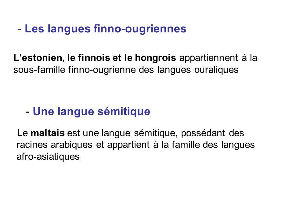 - Les langues finno-ougriennes L estonien, le finnois et le hongrois appartiennent à la sous-famille finno-ougrienne des langues ouraliques - Une langue sémitique Le maltais est une langue sémitique, possédant des racines arabiques et appartient à la famille des langues afro-asiatiques