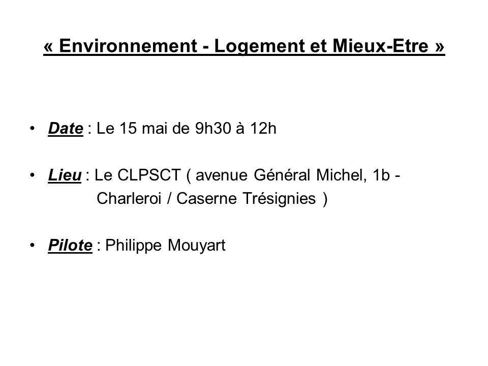 « Environnement - Logement et Mieux-Etre » Date : Le 15 mai de 9h30 à 12h Lieu : Le CLPSCT ( avenue Général Michel, 1b - Charleroi / Caserne Trésignie