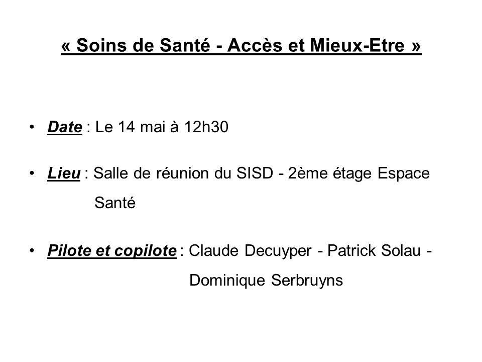 « Soins de Santé - Accès et Mieux-Etre » Date : Le 14 mai à 12h30 Lieu : Salle de réunion du SISD - 2ème étage Espace Santé Pilote et copilote : Claud