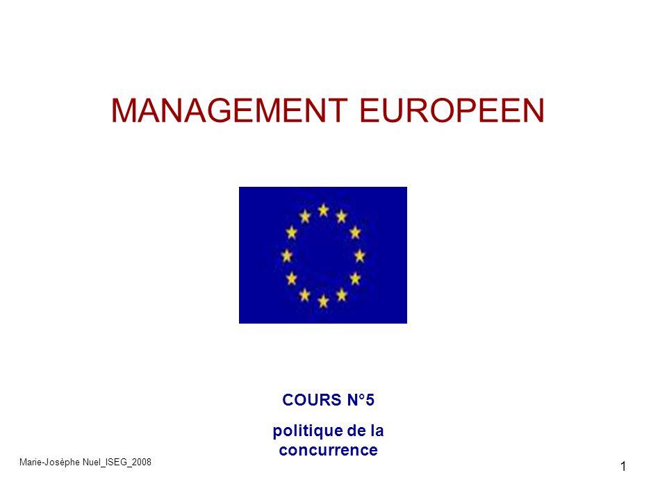 2 Management européen Politique de la concurrence 1- Son fondement 2- Son fonctionnement 3- Ses domaines dintervention -Les ententes -les abus de position dominante -Les concentrations -Les aides dEtat 4- Ouverture des marchés publics à la concurrence Marie-Josèphe Nuel_ISEG_2008