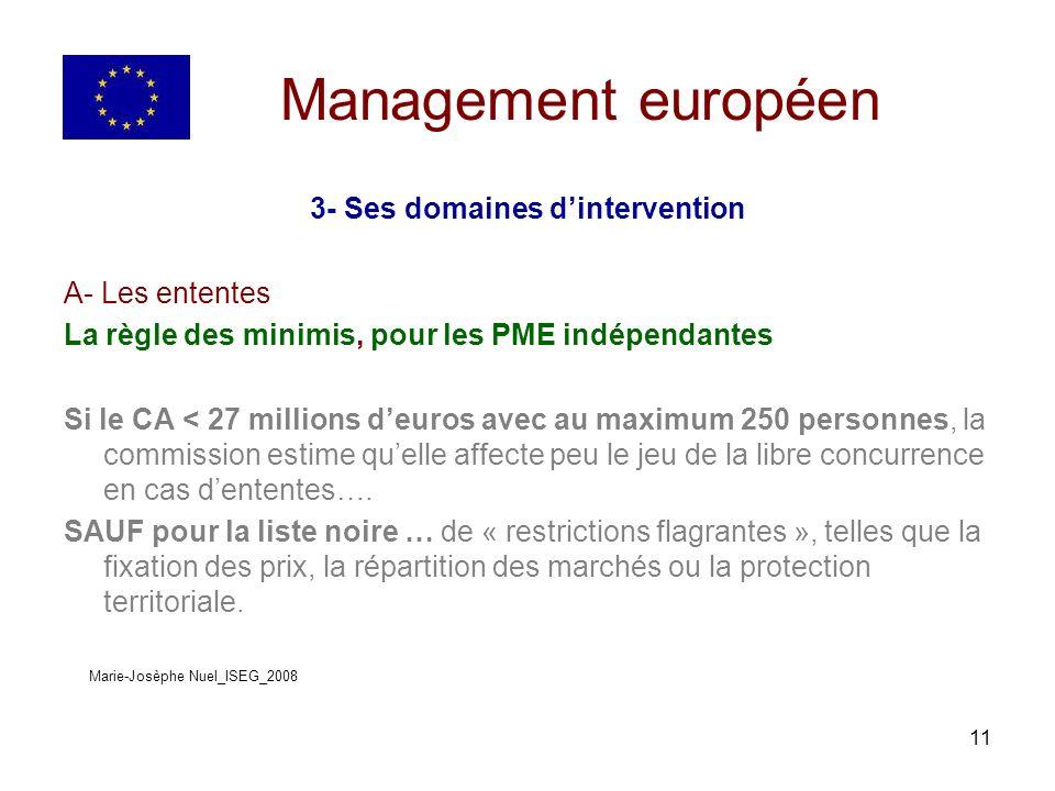 11 Management européen 3- Ses domaines dintervention A- Les ententes La règle des minimis, pour les PME indépendantes Si le CA < 27 millions deuros avec au maximum 250 personnes, la commission estime quelle affecte peu le jeu de la libre concurrence en cas dententes….
