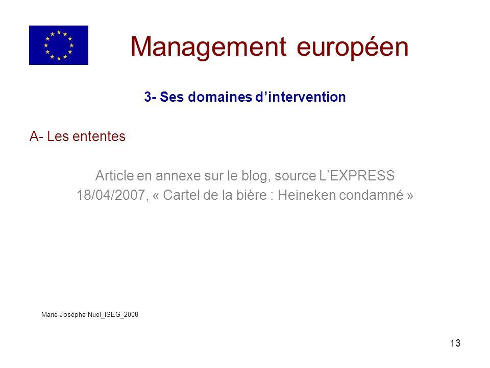13 Management européen 3- Ses domaines dintervention A- Les ententes Article en annexe sur le blog, source LEXPRESS 18/04/2007, « Cartel de la bière : Heineken condamné » Marie-Josèphe Nuel_ISEG_2008