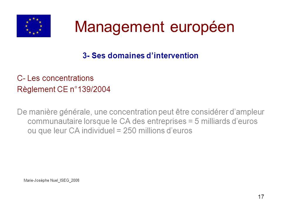 17 Management européen 3- Ses domaines dintervention C- Les concentrations Règlement CE n°139/2004 De manière générale, une concentration peut être considérer dampleur communautaire lorsque le CA des entreprises = 5 milliards deuros ou que leur CA individuel = 250 millions deuros Marie-Josèphe Nuel_ISEG_2008