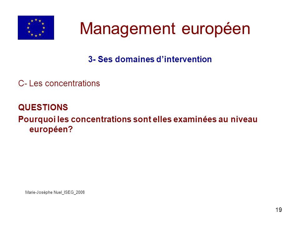 19 Management européen 3- Ses domaines dintervention C- Les concentrations QUESTIONS Pourquoi les concentrations sont elles examinées au niveau européen.