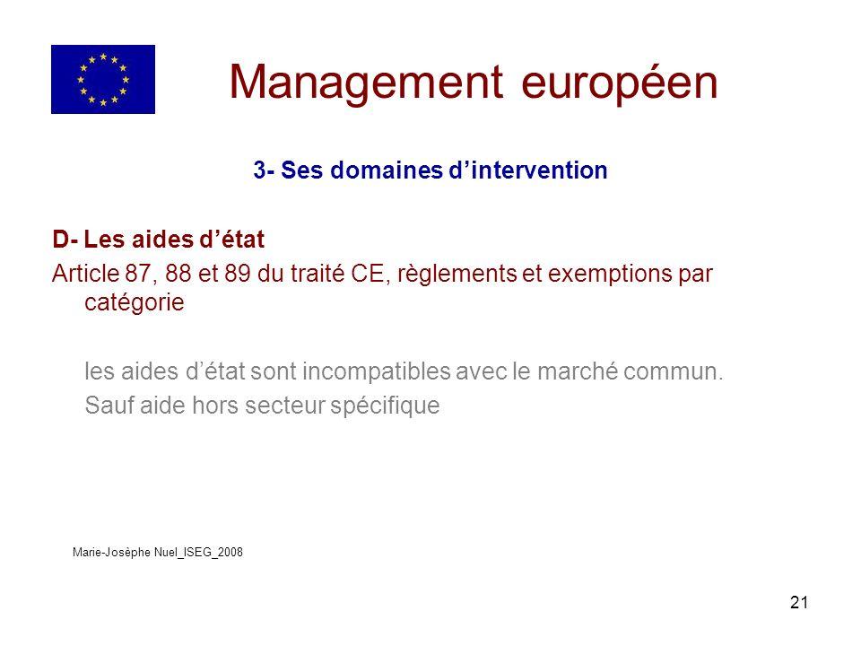 21 Management européen 3- Ses domaines dintervention D- Les aides détat Article 87, 88 et 89 du traité CE, règlements et exemptions par catégorie les aides détat sont incompatibles avec le marché commun.
