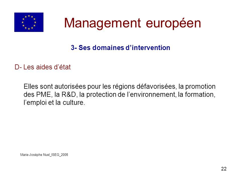 22 Management européen 3- Ses domaines dintervention D- Les aides détat Elles sont autorisées pour les régions défavorisées, la promotion des PME, la R&D, la protection de lenvironnement, la formation, lemploi et la culture.