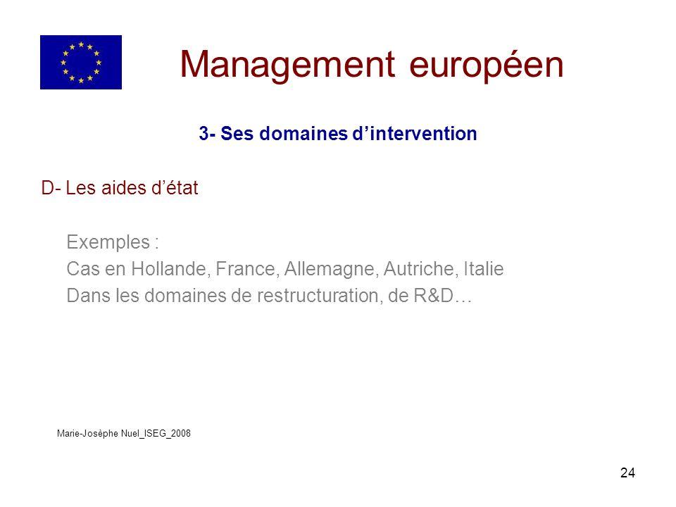 24 Management européen 3- Ses domaines dintervention D- Les aides détat Exemples : Cas en Hollande, France, Allemagne, Autriche, Italie Dans les domaines de restructuration, de R&D… Marie-Josèphe Nuel_ISEG_2008