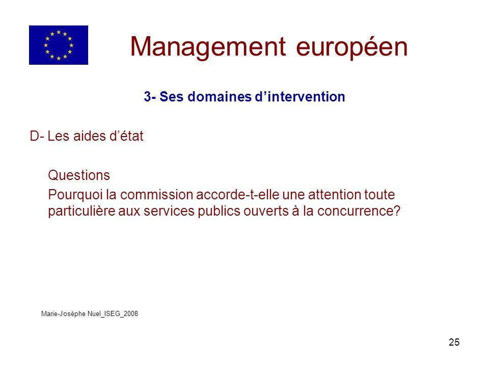 25 Management européen 3- Ses domaines dintervention D- Les aides détat Questions Pourquoi la commission accorde-t-elle une attention toute particulière aux services publics ouverts à la concurrence.