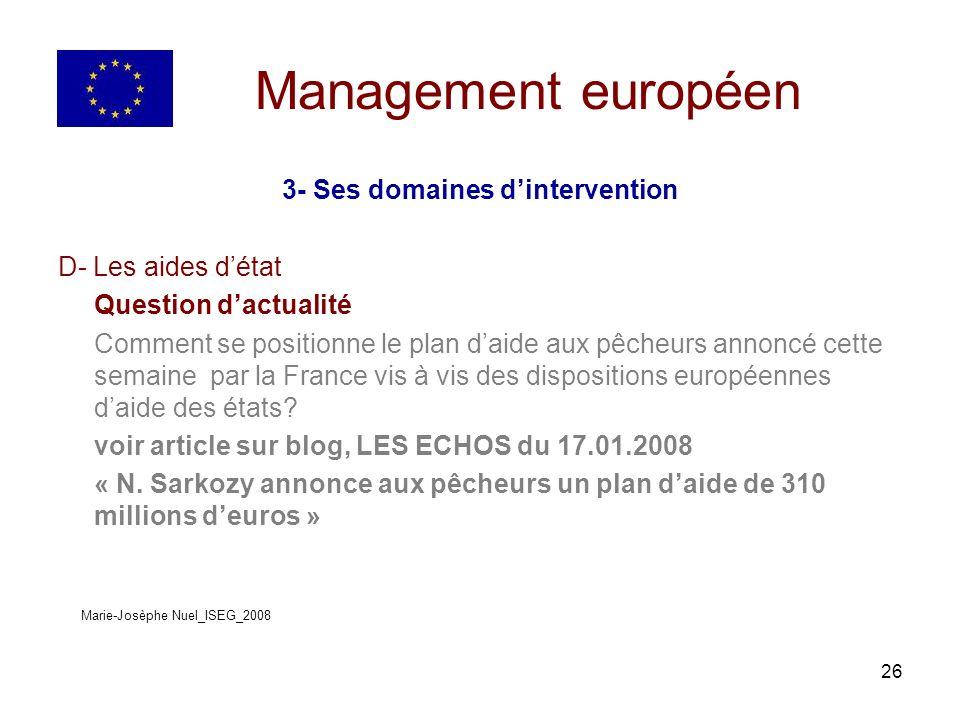 26 Management européen 3- Ses domaines dintervention D- Les aides détat Question dactualité Comment se positionne le plan daide aux pêcheurs annoncé cette semaine par la France vis à vis des dispositions européennes daide des états.