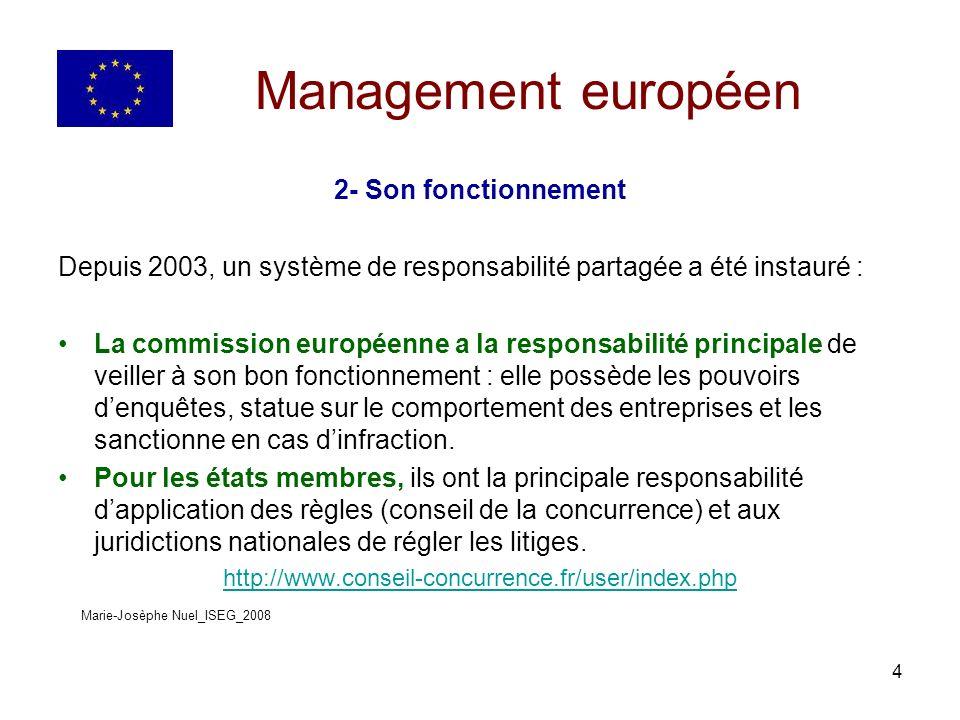 4 Management européen 2- Son fonctionnement Depuis 2003, un système de responsabilité partagée a été instauré : La commission européenne a la responsabilité principale de veiller à son bon fonctionnement : elle possède les pouvoirs denquêtes, statue sur le comportement des entreprises et les sanctionne en cas dinfraction.