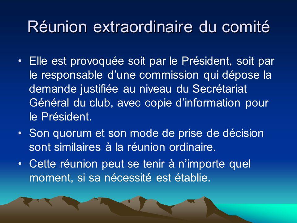 Réunion extraordinaire du comité Elle est provoquée soit par le Président, soit par le responsable dune commission qui dépose la demande justifiée au niveau du Secrétariat Général du club, avec copie dinformation pour le Président.