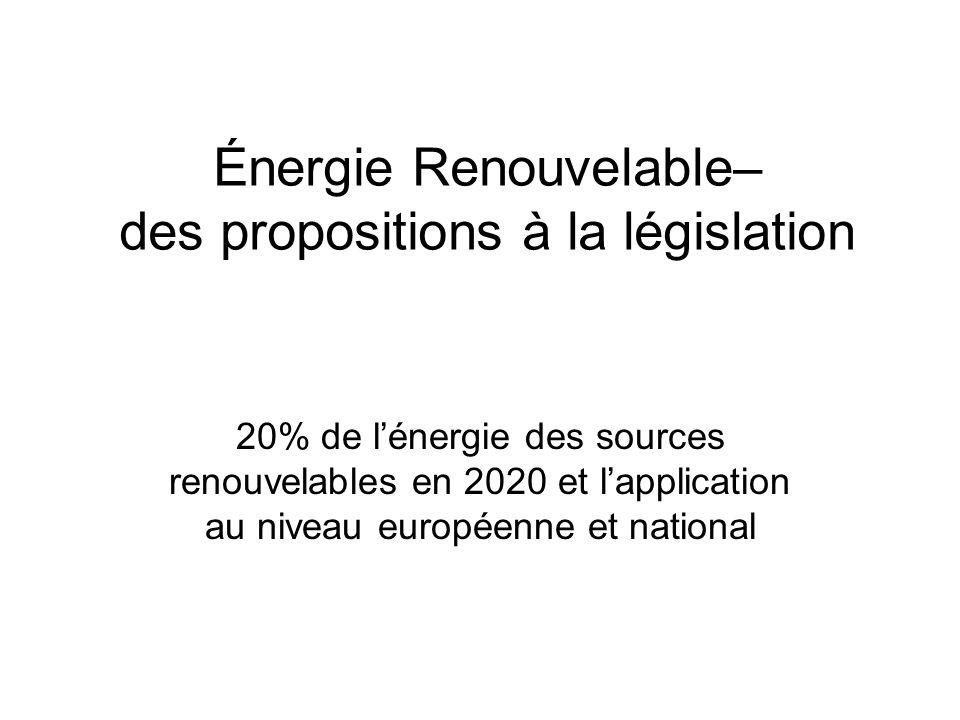 Énergie Renouvelable– des propositions à la législation 20% de lénergie des sources renouvelables en 2020 et lapplication au niveau européenne et national