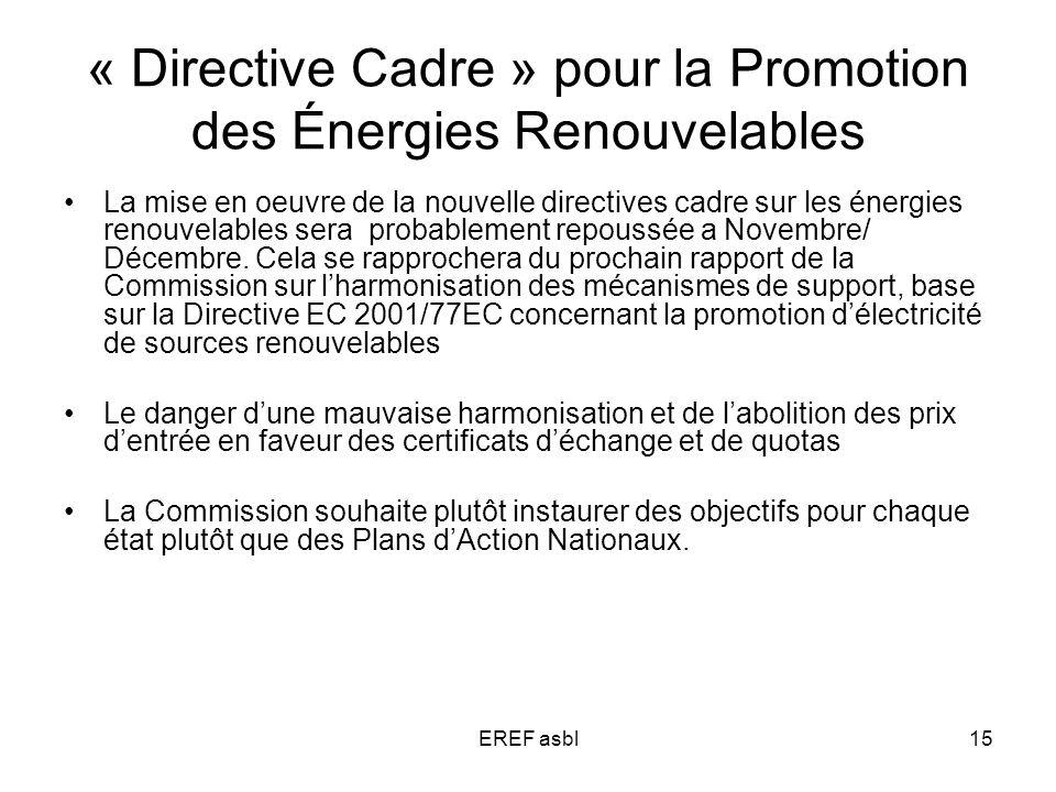 EREF asbl15 « Directive Cadre » pour la Promotion des Énergies Renouvelables La mise en oeuvre de la nouvelle directives cadre sur les énergies renouvelables sera probablement repoussée a Novembre/ Décembre.