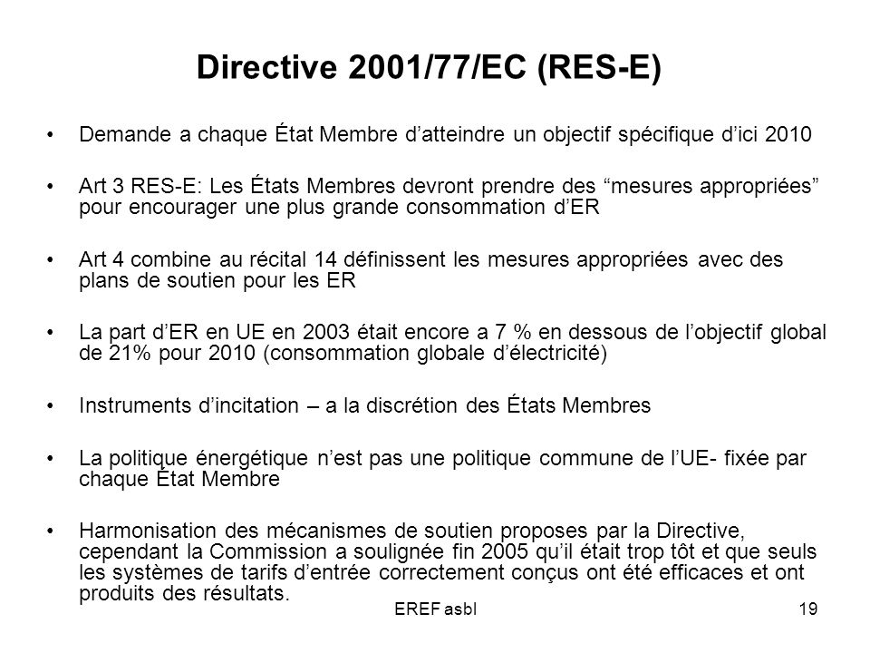 EREF asbl19 Directive 2001/77/EC (RES-E) Demande a chaque État Membre datteindre un objectif spécifique dici 2010 Art 3 RES-E: Les États Membres devront prendre des mesures appropriées pour encourager une plus grande consommation dER Art 4 combine au récital 14 définissent les mesures appropriées avec des plans de soutien pour les ER La part dER en UE en 2003 était encore a 7 % en dessous de lobjectif global de 21% pour 2010 (consommation globale délectricité) Instruments dincitation – a la discrétion des États Membres La politique énergétique nest pas une politique commune de lUE- fixée par chaque État Membre Harmonisation des mécanismes de soutien proposes par la Directive, cependant la Commission a soulignée fin 2005 quil était trop tôt et que seuls les systèmes de tarifs dentrée correctement conçus ont été efficaces et ont produits des résultats.
