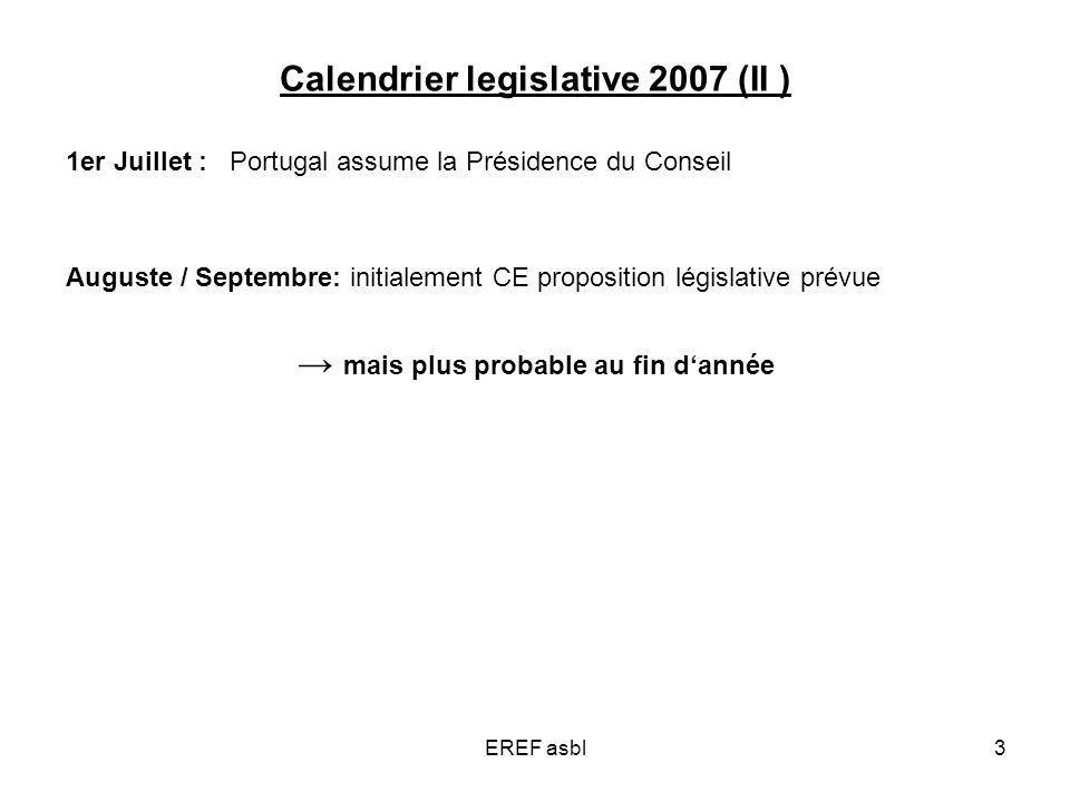 EREF asbl3 Calendrier legislative 2007 (II ) 1er Juillet : Portugal assume la Présidence du Conseil Auguste / Septembre: initialement CE proposition législative prévue mais plus probable au fin dannée