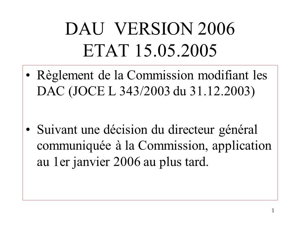 1 DAU VERSION 2006 ETAT 15.05.2005 Règlement de la Commission modifiant les DAC (JOCE L 343/2003 du 31.12.2003) Suivant une décision du directeur général communiquée à la Commission, application au 1er janvier 2006 au plus tard.