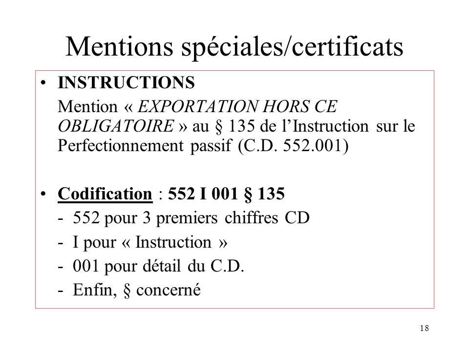 18 Mentions spéciales/certificats INSTRUCTIONS Mention « EXPORTATION HORS CE OBLIGATOIRE » au § 135 de lInstruction sur le Perfectionnement passif (C.D.
