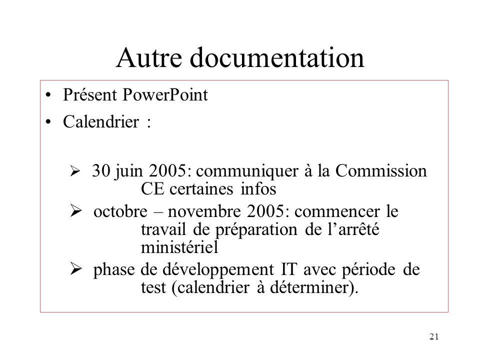 21 Autre documentation Présent PowerPoint Calendrier : 30 juin 2005: communiquer à la Commission CE certaines infos octobre – novembre 2005: commencer le travail de préparation de larrêté ministériel phase de développement IT avec période de test (calendrier à déterminer).