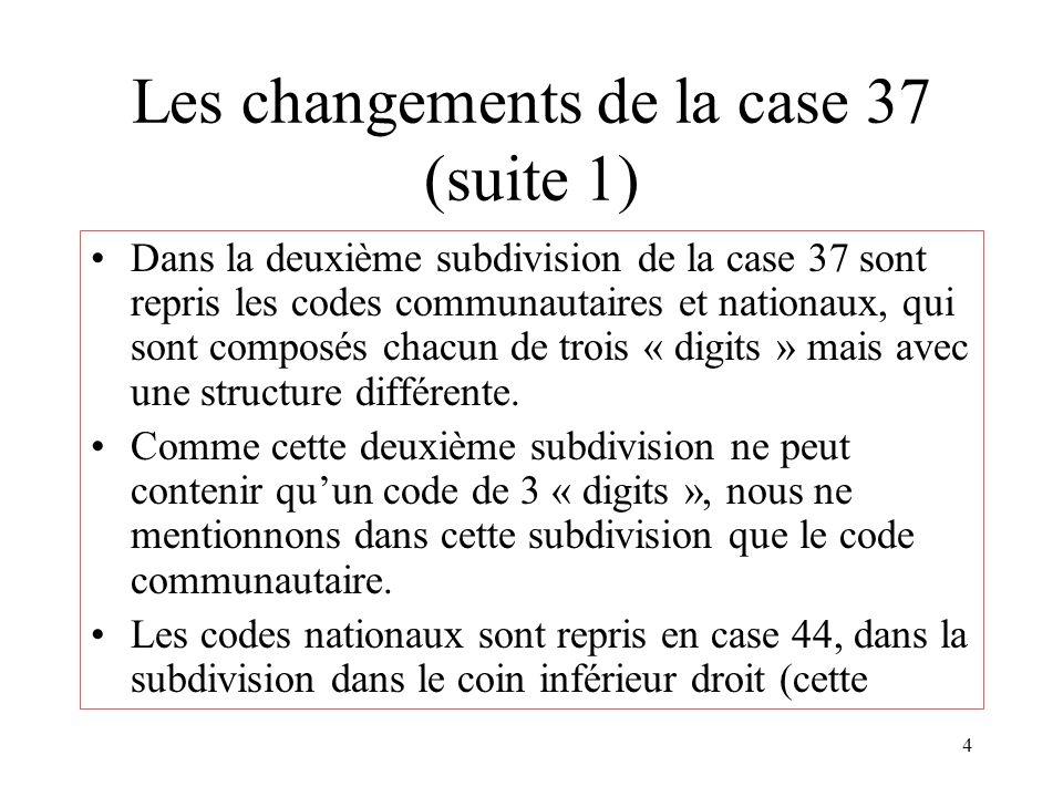 4 Les changements de la case 37 (suite 1) Dans la deuxième subdivision de la case 37 sont repris les codes communautaires et nationaux, qui sont composés chacun de trois « digits » mais avec une structure différente.