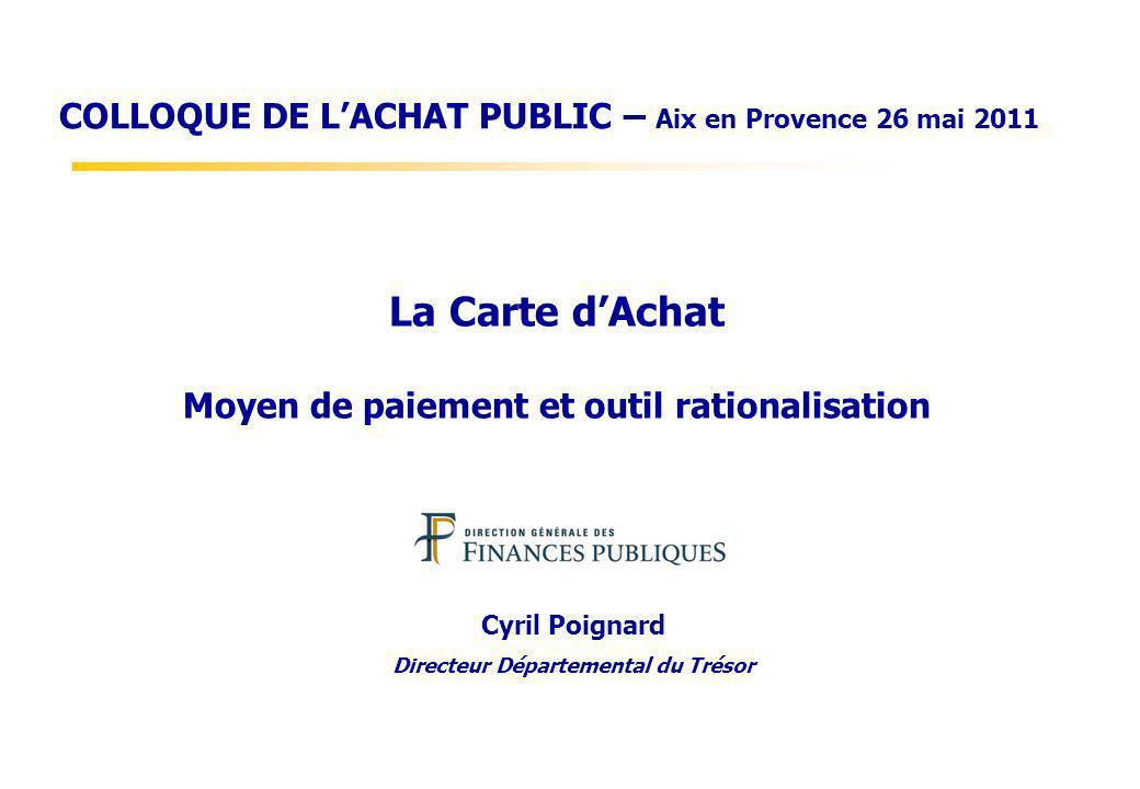 La Carte dAchat Moyen de paiement et outil rationalisation Cyril Poignard Directeur Départemental du Trésor COLLOQUE DE LACHAT PUBLIC – Aix en Provenc