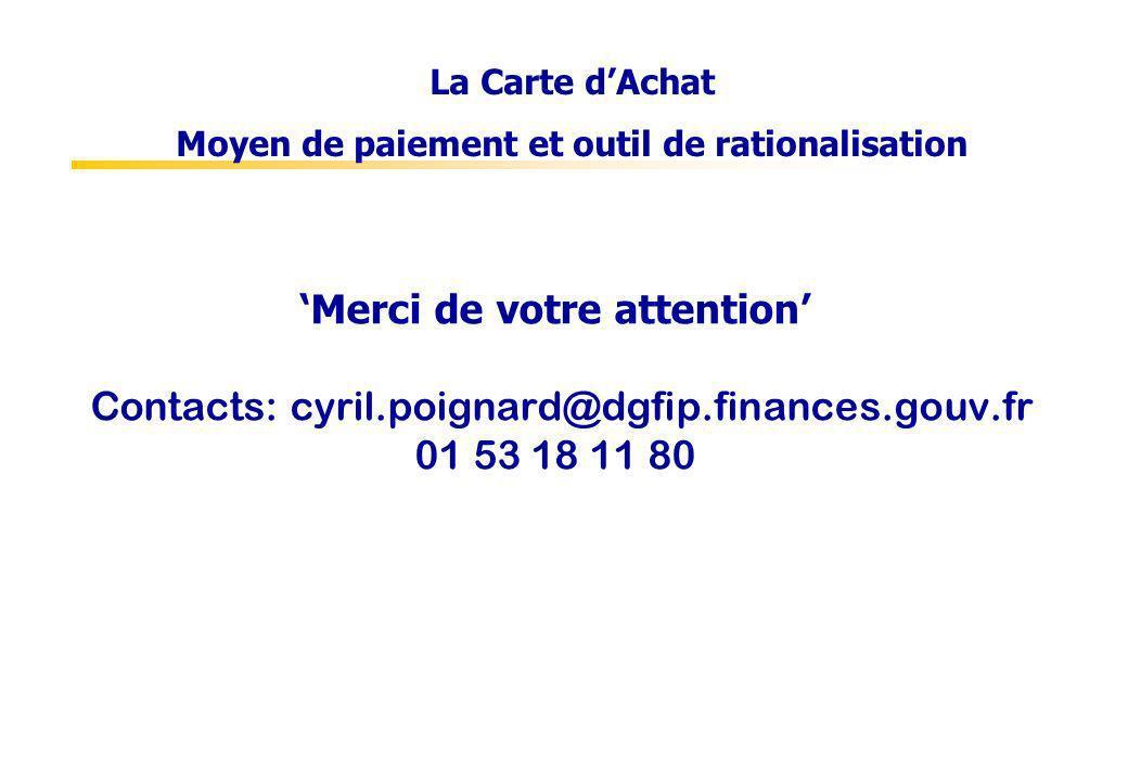 Merci de votre attention Contacts: cyril.poignard@dgfip.finances.gouv.fr 01 53 18 11 80 La Carte dAchat Moyen de paiement et outil de rationalisation