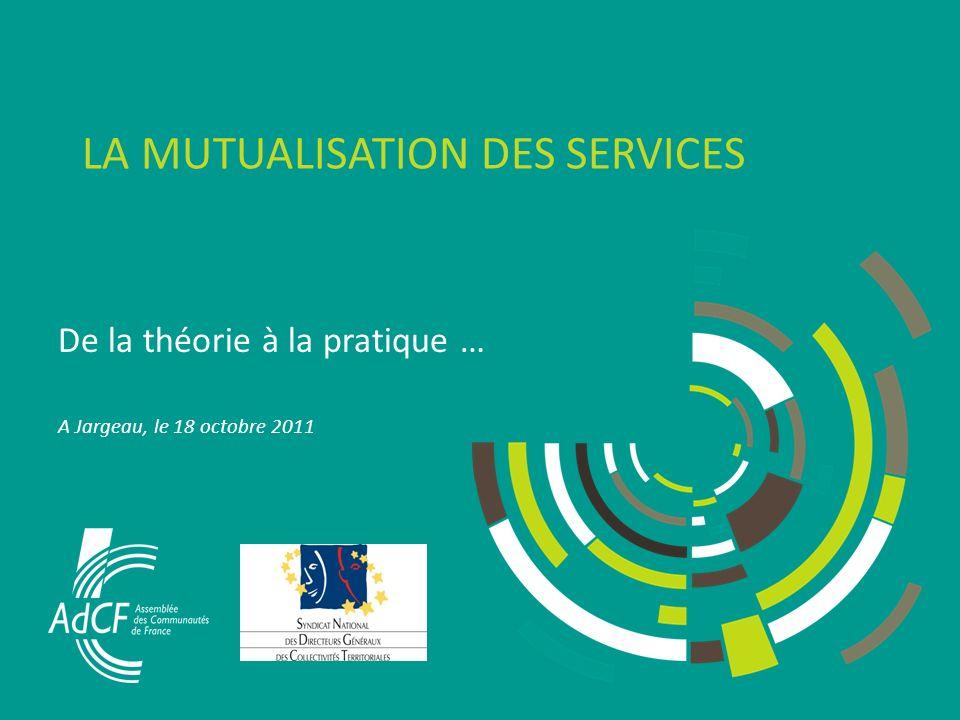 LA MUTUALISATION DES SERVICES De la théorie à la pratique … A Jargeau, le 18 octobre 2011
