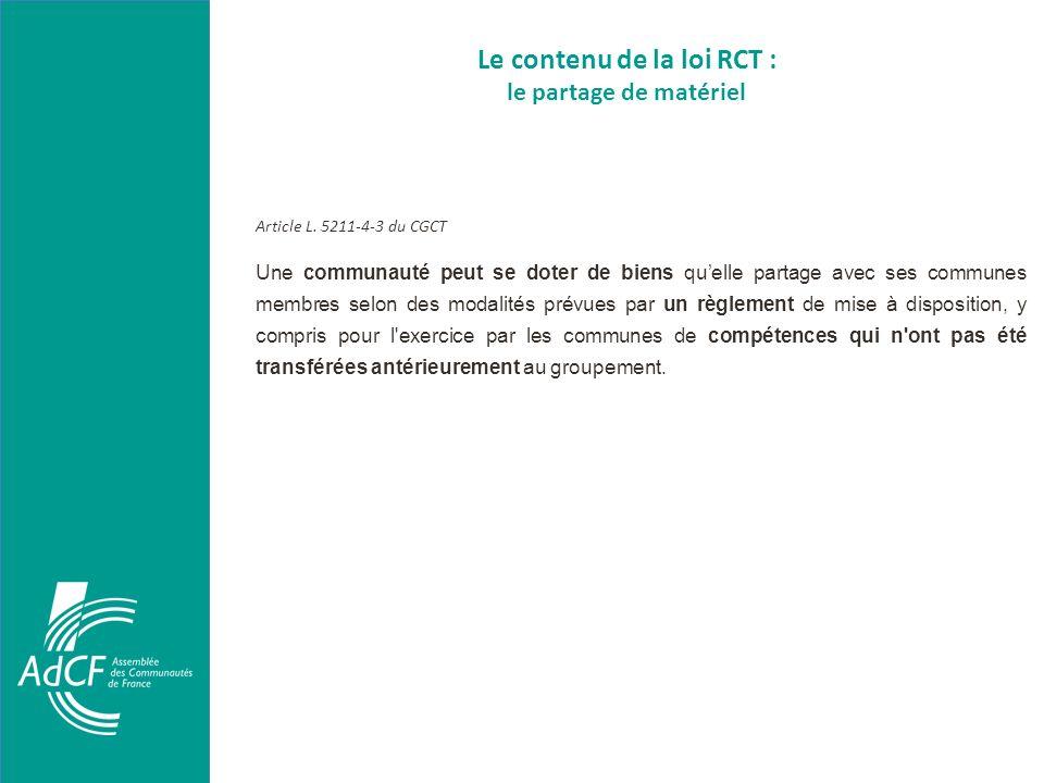 Le contenu de la loi RCT : le partage de matériel Article L. 5211-4-3 du CGCT Une communauté peut se doter de biens quelle partage avec ses communes m