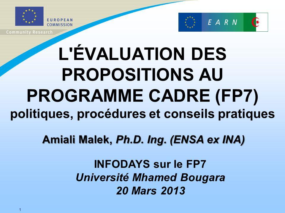 L'ÉVALUATION DES PROPOSITIONS AU PROGRAMME CADRE (FP7) politiques, procédures et conseils pratiques 1 Amiali Malek, Ph.D. Ing. (ENSA ex INA) INFODAYS
