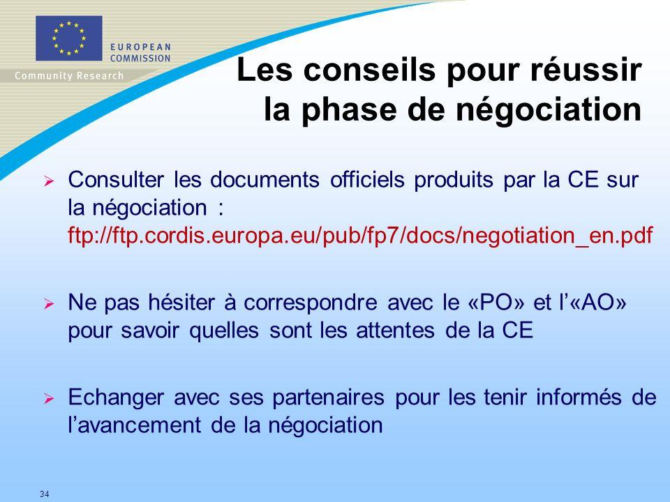 34 Les conseils pour réussir la phase de négociation Consulter les documents officiels produits par la CE sur la négociation : ftp://ftp.cordis.europa.eu/pub/fp7/docs/negotiation_en.pdf Ne pas hésiter à correspondre avec le «PO» et l«AO» pour savoir quelles sont les attentes de la CE Echanger avec ses partenaires pour les tenir informés de lavancement de la négociation