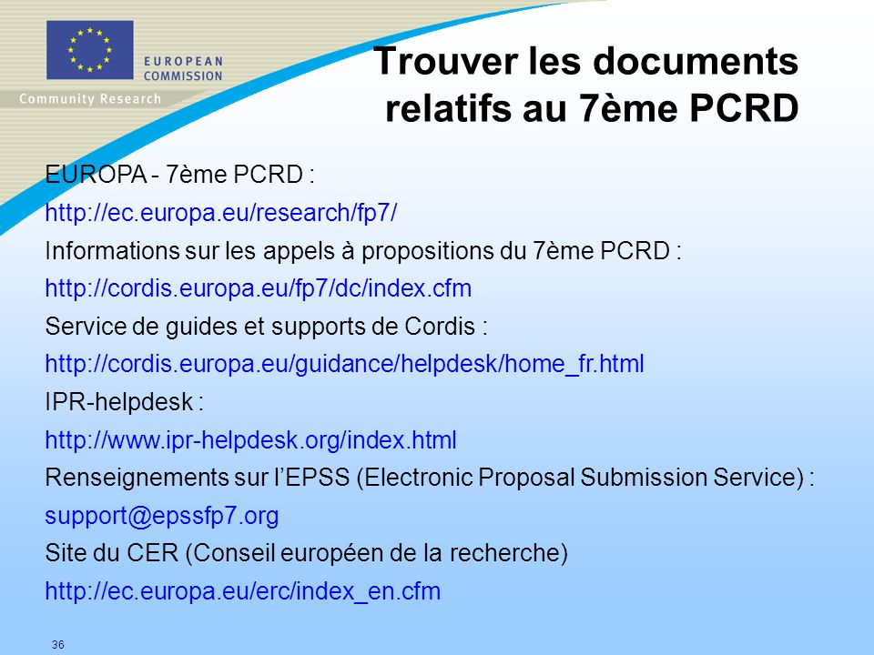 36 EUROPA - 7ème PCRD : http://ec.europa.eu/research/fp7/ Informations sur les appels à propositions du 7ème PCRD : http://cordis.europa.eu/fp7/dc/index.cfm Service de guides et supports de Cordis : http://cordis.europa.eu/guidance/helpdesk/home_fr.html IPR-helpdesk : http://www.ipr-helpdesk.org/index.html Renseignements sur lEPSS (Electronic Proposal Submission Service) : support@epssfp7.org Site du CER (Conseil européen de la recherche) http://ec.europa.eu/erc/index_en.cfm Trouver les documents relatifs au 7ème PCRD