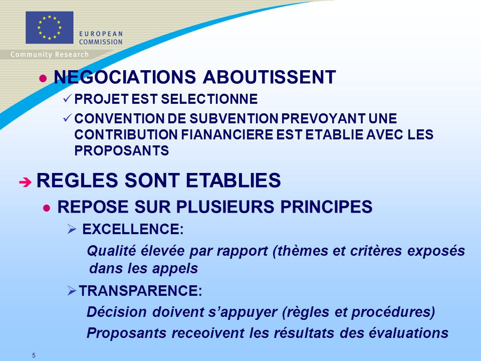 l NEGOCIATIONS ABOUTISSENT PROJET EST SELECTIONNE CONVENTION DE SUBVENTION PREVOYANT UNE CONTRIBUTION FIANANCIERE EST ETABLIE AVEC LES PROPOSANTS 5 è REGLES SONT ETABLIES l REPOSE SUR PLUSIEURS PRINCIPES EXCELLENCE: Qualité élevée par rapport (thèmes et critères exposés dans les appels TRANSPARENCE: Décision doivent sappuyer (règles et procédures) Proposants receoivent les résultats des évaluations