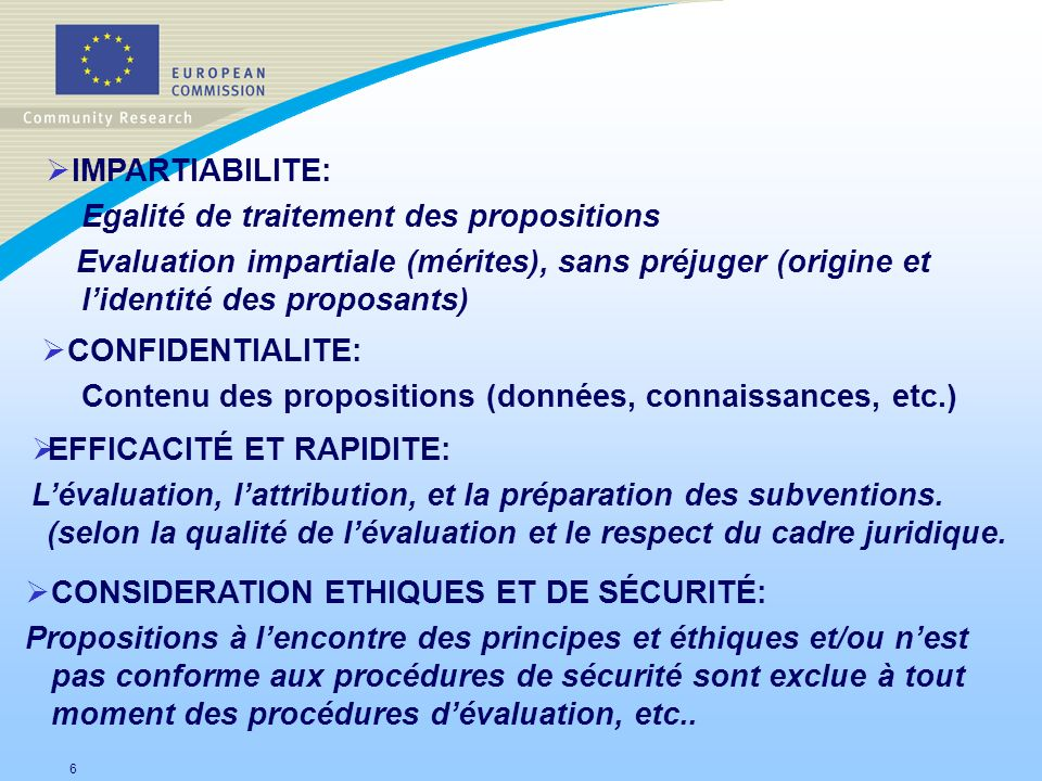 6 IMPARTIABILITE: Egalité de traitement des propositions Evaluation impartiale (mérites), sans préjuger (origine et lidentité des proposants) CONFIDEN