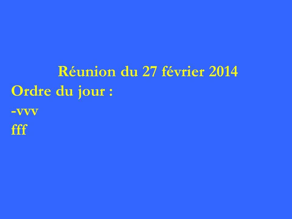 Réunion du 27 février 2014 Ordre du jour : -vvv fff