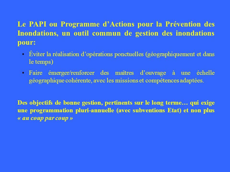 Le PAPI ou Programme dActions pour la Prévention des Inondations, un outil commun de gestion des inondations pour: Éviter la réalisation dopérations p