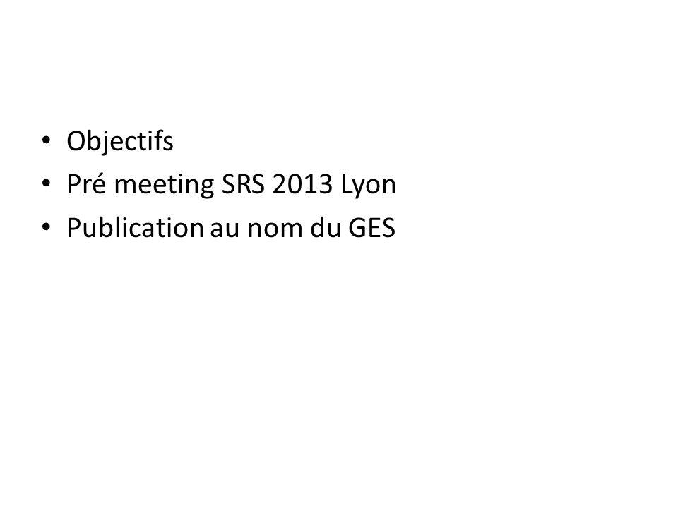 Objectifs Pré meeting SRS 2013 Lyon Publication au nom du GES