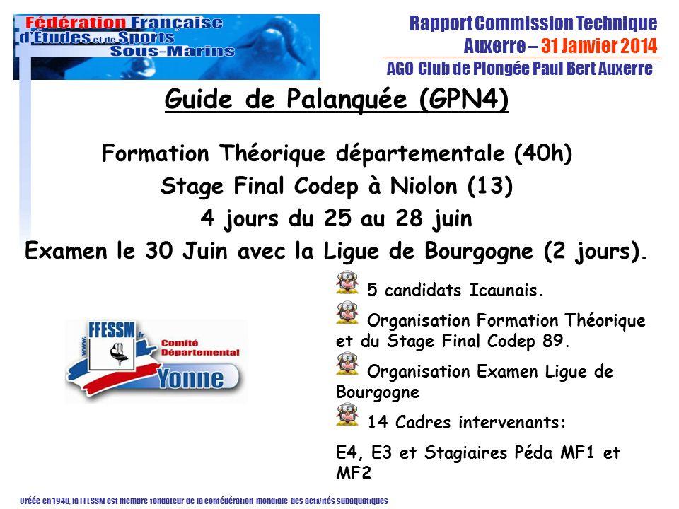 Rapport Commission Technique Auxerre – 31 Janvier 2014 Créée en 1948, la FFESSM est membre fondateur de la confédération mondiale des activités subaquatiques AGO Club de Plongée Paul Bert Auxerre Guide de Palanquée (GPN4) Formation Théorique départementale (40h) Stage Final Codep à Niolon (13) 4 jours du 25 au 28 juin Examen le 30 Juin avec la Ligue de Bourgogne (2 jours).