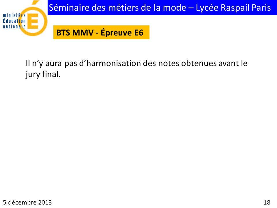 Séminaire des métiers de la mode – Lycée Raspail Paris 5 décembre 2013 18 BTS MMV - Épreuve E6 Il ny aura pas dharmonisation des notes obtenues avant