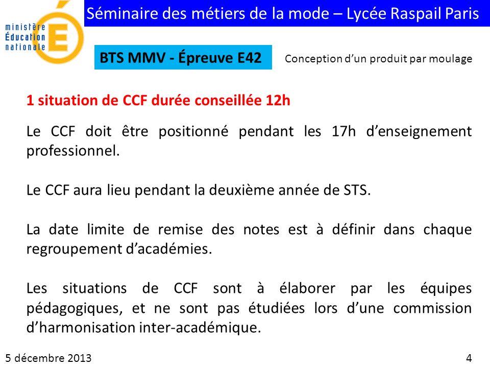 Séminaire des métiers de la mode – Lycée Raspail Paris 5 décembre 2013 4 BTS MMV - Épreuve E42 1 situation de CCF durée conseillée 12h Le CCF doit êtr