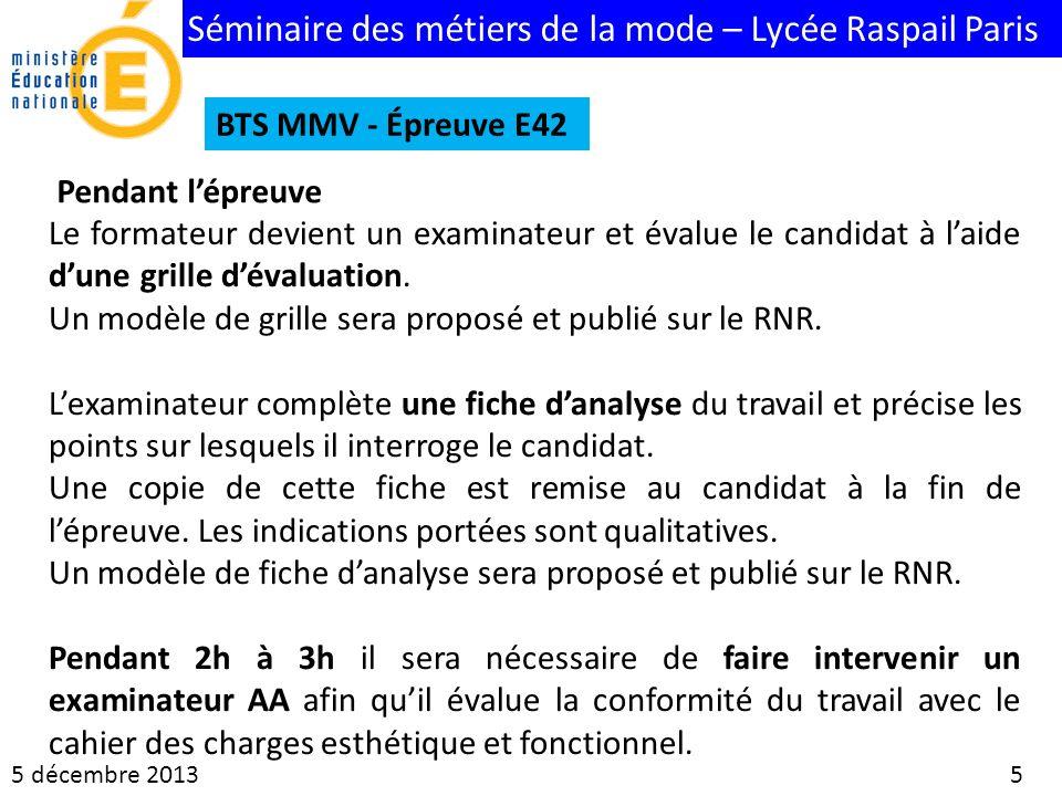 Séminaire des métiers de la mode – Lycée Raspail Paris 5 décembre 2013 5 BTS MMV - Épreuve E42 Pendant lépreuve Le formateur devient un examinateur et