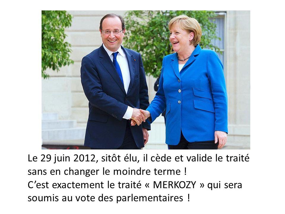 Le 29 juin 2012, sitôt élu, il cède et valide le traité sans en changer le moindre terme ! Cest exactement le traité « MERKOZY » qui sera soumis au vo