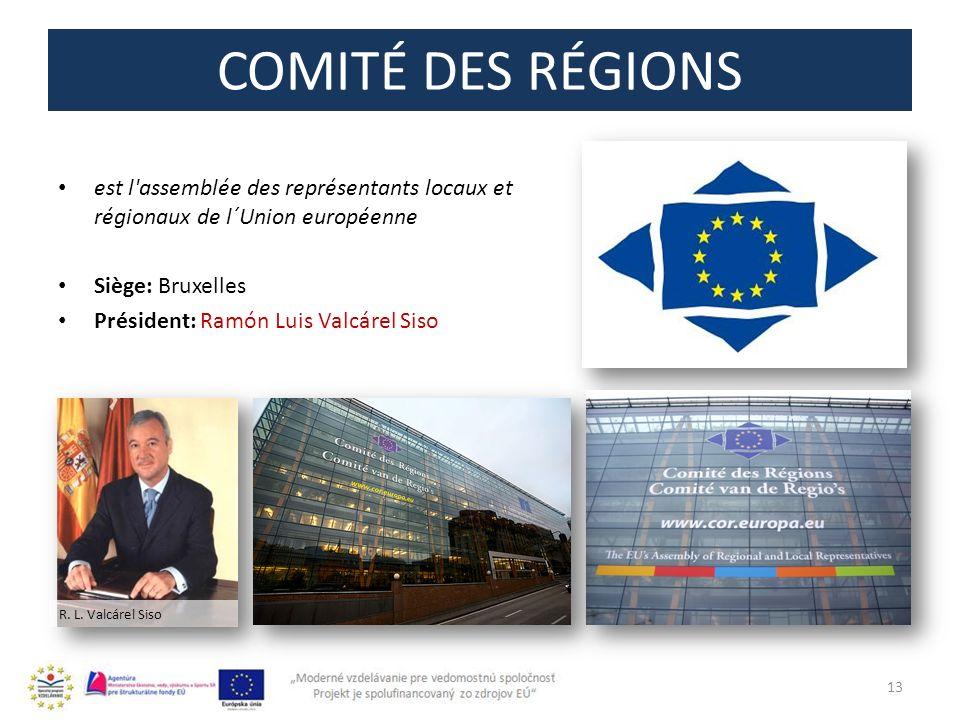 COMITÉ DES RÉGIONS est l'assemblée des représentants locaux et régionaux de l´Union européenne Siège: Bruxelles Président: Ramón Luis Valcárel Siso 13