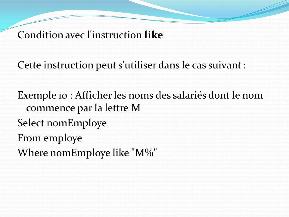 Condition avec l'instruction like Cette instruction peut s'utiliser dans le cas suivant : Exemple 10 : Afficher les noms des salariés dont le nom comm