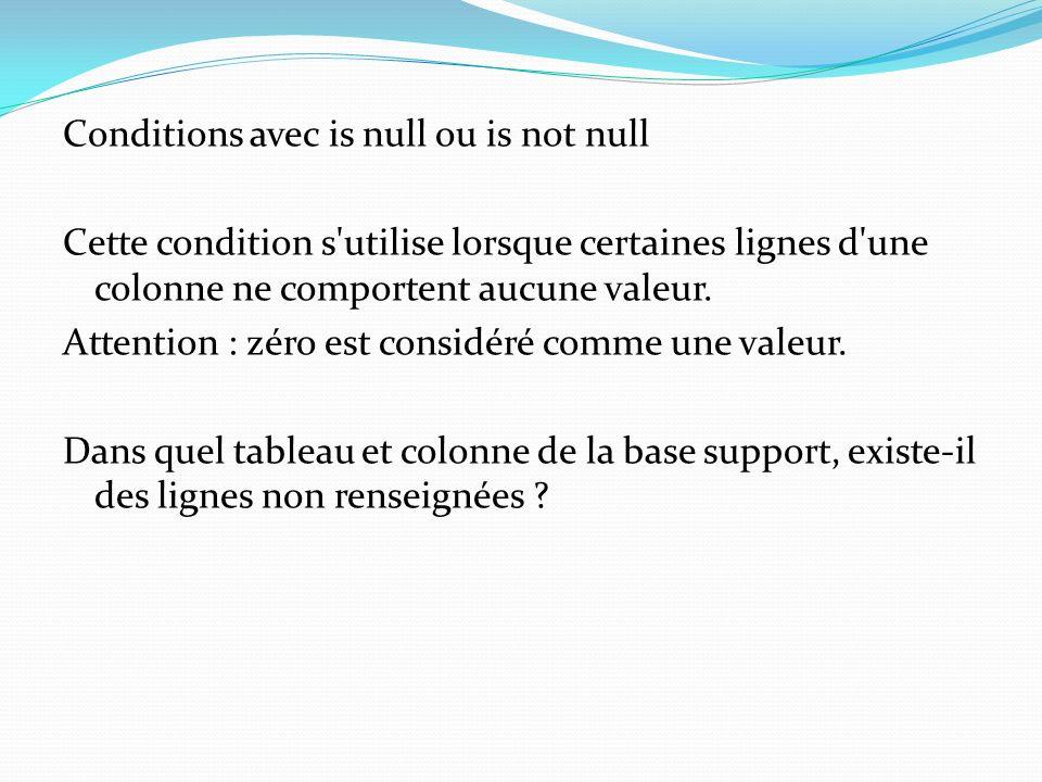 Conditions avec is null ou is not null Cette condition s'utilise lorsque certaines lignes d'une colonne ne comportent aucune valeur. Attention : zéro