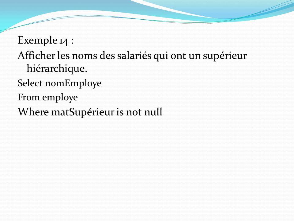 Exemple 14 : Afficher les noms des salariés qui ont un supérieur hiérarchique. Select nomEmploye From employe Where matSupérieur is not null