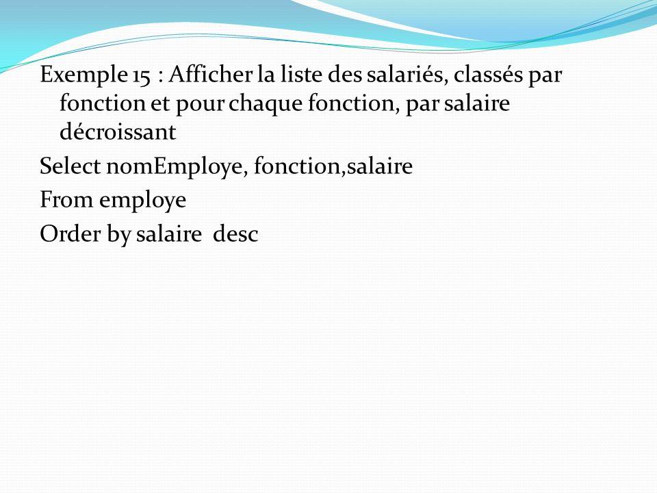 Exemple 15 : Afficher la liste des salariés, classés par fonction et pour chaque fonction, par salaire décroissant Select nomEmploye, fonction,salaire